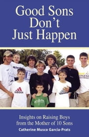 Good Sons Don't Just Happen: Insights on Raising Boys from a Mother of 10 Sons ebook by Garcia-Prats, Catherine Musco