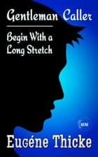 Begin With a Long Stretch (Gentleman Caller) - Gentleman Caller, #1 eBook by Eugéne Thicke