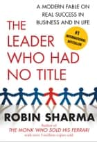 The Leader Who Had No Title - A Modern Fable on Real Success in Business and in ebook by Robin Sharma