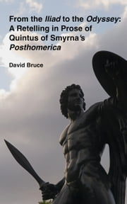 From the Iliad to the Odyssey: A Retelling in Prose of Quintus of Smyrna's Posthomerica ebook by David Bruce