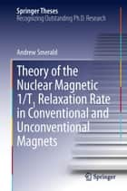 Theory of the Nuclear Magnetic 1/T1 Relaxation Rate in Conventional and Unconventional Magnets ebook by Andrew Smerald