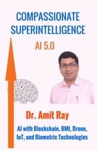 Compassionate Superintelligence AI 5.0 - AI with Blockchain, BMI, Drone, IoT, and Biometric Technologies ebook by Amit Ray