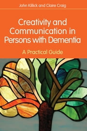 Creativity and Communication in Persons with Dementia - A Practical Guide ebook by Claire Craig,John Killick