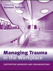 Managing Trauma in the Workplace - Supporting Workers and Organisations ebook by Noreen Tehrani