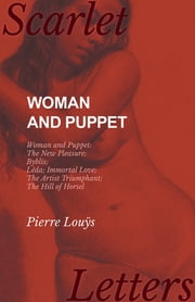 Woman and Puppet - Woman and Puppet; The New Pleasure; Byblis; Lêda; Immortal Love; The Artist Triumphant; The Hill of Horsel ebook by Pierre Louÿs