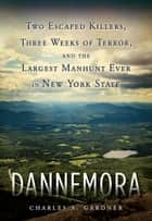 Dannemora - Two Escaped Killers, Three Weeks of Terror, and the Largest Manhunt Ever in New York State ebook by Charles A. Gardner