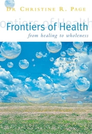Frontiers Of Health - How to Heal the Whole Person ebook by Dr Christine Page