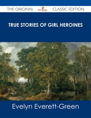 True Stories of Girl Heroines - The Original Classic Edition ebook by Evelyn Everett-Green