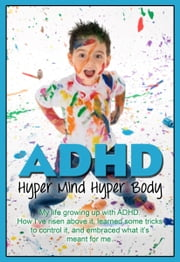 ADHD:Hyper Mind Hyper Body - My life growing up with ADHD. How I've risen above it, learned some tricks to control it, and embraced what it's meant for me. ebook by Dr. Martin P Zahl,Stephanie Zahl