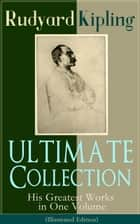 ULTIMATE Collection of Rudyard Kipling: His Greatest Works in One Volume (Illustrated Edition) - The Jungle Book, The Man Who Would Be King, Just So Stories, Kim, The Light That Failed, Captain Courageous, Plain Tales from the Hills ebook by Rudyard Kipling, John Lockwood Kipling, Joseph M. Gleeson
