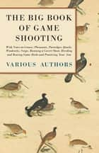 The Big Book of Game Shooting - With Notes on Grouse, Pheasants, Partridges, Quails, Woodcocks, Snipe, Running a Covert Shoot, Breeding and Rearing Game Birds and Practicing Your Aim ebook by Various