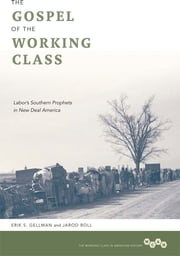 The Gospel of the Working Class: Labor's Southern Prophets in New Deal America ebook by Erik S. Gellman,Jarod Roll