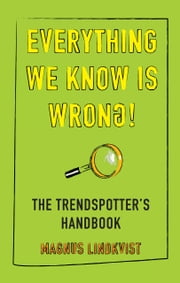 Everything We Know Is Wrong - The trendspotter's handbook ebook by Magnus Lindkvist