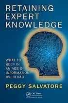 Retaining Expert Knowledge - What to Keep in an Age of Information Overload ebook by