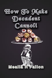 How To Make Decadent Cannoli ebook by Meallá H Fallon