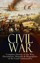 CIVIL WAR – Complete History of the War, Documents, Memoirs & Biographies of the Lead Commanders - Memoirs of Ulysses S. Grant & William T. Sherman, Biographies of Abraham Lincoln, Jefferson Davis & Robert E. Lee, The Emancipation Proclamation, Gettysburg Address, Presidential Orders & Actions ebook by Abraham Lincoln, Ulysses S. Grant, William T. Sherman,...