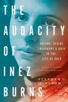The Audacity of Inez Burns - Dreams, Desire, Treachery & Ruin in the City of Gold ebook by Stephen G. Bloom