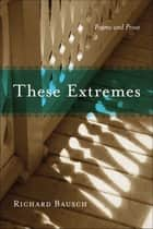 These Extremes ebook by Richard Bausch