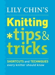 Lily Chin's Knitting Tips and Tricks - Shortcuts and Techniques Every Knitter Should Know ebook by Lily Chin