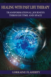 Healing with Past Life Therapy - Transformational Journeys through Time and Space ebook by Lorraine Flaherty
