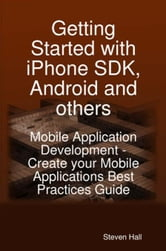 Getting Started with iPhone SDK, Android and Others: Mobile Application Development - 'Create your Mobile Applications' Best Practices Guide and Succe ebook by Hall, Steven