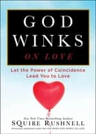 God Winks on Love - Let the Power of Coincidence Lead You to Love 電子書 by SQuire Rushnell