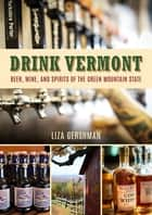 Drink Vermont - Beer, Wine, and Spirits of the Green Mountain State ebook by Liza Gershman, Liza Gershman