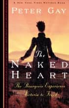 The Naked Heart: The Bourgeois Experience Victoria to Freud ebook by Peter Gay