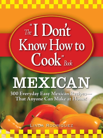 The I Don't Know How to Cook Book Mexican - 300 Everyday Easy Mexican Recipes--That Anyone Can Make at Home! ebook by Linda Rodriguez