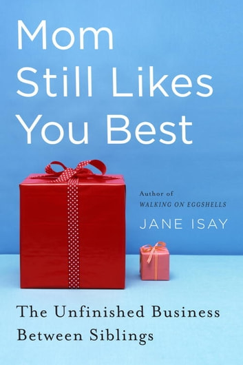 Mom Still Likes You Best - The Unfinished Business Between Siblings eBook by Jane Isay