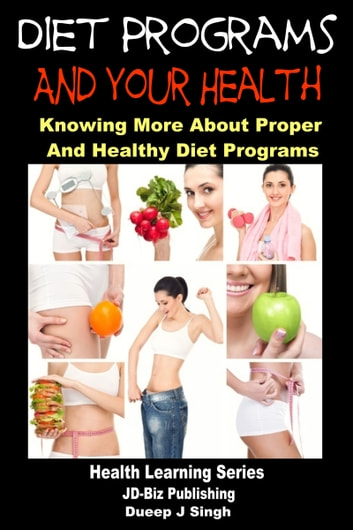 Diet Programs and your Health: Knowing More about Proper and Healthy Diet Programs ebook by Dueep J. Singh