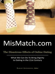 MisMatch.com: The Disastrous Effects of Online Dating What We Can Do To Bring Dignity to Dating in the 21st Century ebook by Anderson, Sarah