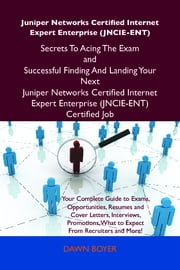 Juniper Networks Certified Internet Expert Enterprise (JNCIE-ENT) Secrets To Acing The Exam and Successful Finding And Landing Your Next Juniper Networks Certified Internet Expert Enterprise (JNCIE-ENT) Certified Job ebook by Boyer Dawn