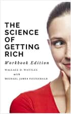 The Science of Getting Rich - Workbook Edition ebook by Wallace D. Wattles, Michael James Fitzgerald