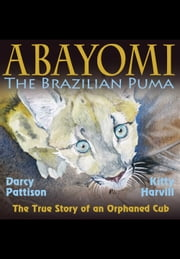Abayomi, the Brazilian Puma - The True Story of an Orphaned Cub ebook by Darcy Pattison