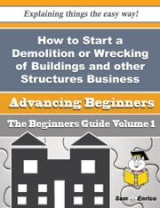 How to Start a Demolition or Wrecking of Buildings and other Structures Business (Beginners Guide) - How to Start a Demolition or Wrecking of Buildings and other Structures Business (Beginners Guide) ebook by Trina Correa