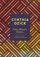 Critics, Monsters, Fanatics and Other Literary Essays ebook by Cynthia Ozick