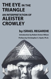 The Eye in the Triangle - An Interpretation of Aleister Crowley ebook by Israel Regardie,Robert Anton Wilson,Christopher S. Hyatt