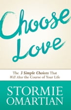 Choose Love, The Three Simple Choices That Will Alter the Course of Your Life