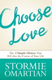 Choose Love - The Three Simple Choices That Will Alter the Course of Your Life ebook by Stormie Omartian