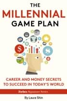 The Millennial Game Plan: Career And Money Secrets To Succeed In Today's World ebook by Laura Shin