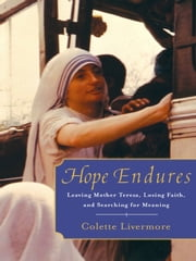 Hope Endures - Leaving Mother Teresa, Losing Faith, and Searching for Meaning ebook by Colette Livermore