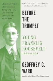 Before the Trumpet - Young Franklin Roosevelt, 1882-1905 ebook by Geoffrey C. Ward