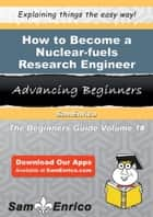 How to Become a Nuclear-fuels Research Engineer ebook by Francesco Paine