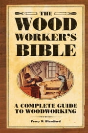 The Woodworker's Bible: A Complete Guide to Woodworking ebook by Blandford, Percy