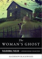 A Woman's Ghost - Paranormal Parlor, A Weiser Books Collection ebook by Blackwood, Algernon,Ventura, Varla