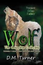 Wolf: The Complete Collection - Campbell Wildlife Preserve, #1 ebook by D.M. Turner