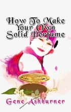 How To Make Your Own Solid Perfume ebook by Gene Ashburner