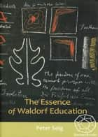 The Essence of Waldorf Education eBook by Peter Selg
