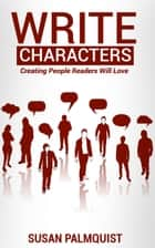 Write Characters-Creating People Readers Will Love ebook by Susan Palmquist
